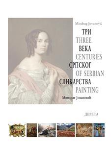 Tri veka srpskog slikarstva/ Three Centuries of Serbian Painting