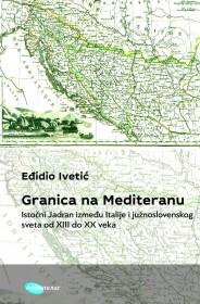 GRANICA NA MEDITERANU. ISTOČNI JADRAN IZMEĐU ITALIJE I JUŽNOSLOVENSKOG SVETA OD XIII DO XX VEKA