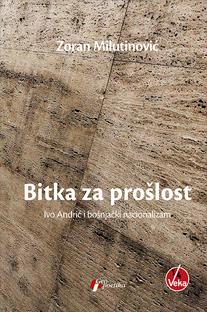BITKA ZA PROŠLOST - IVO ANDRIĆ I BOŠNJAČKI NACIONALIZAM