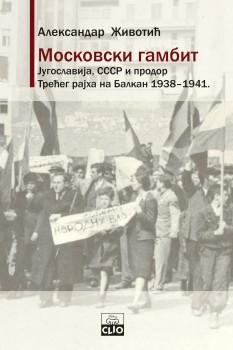 MOSKOVSKI GAMBIT – JUGOSLAVIJA, SSSR I PRODOR TREĆEG RAJHA NA BALKAN 1938 – 1941. TVRDI POVEZ